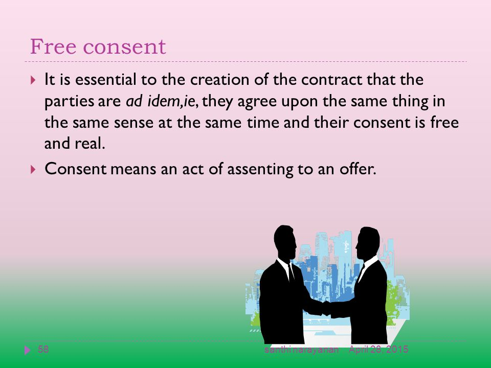 Free consent  It is essential to the creation of the contract that the parties are ad idem,ie, they agree upon the same thing in the same sense at the same time and their consent is free and real.