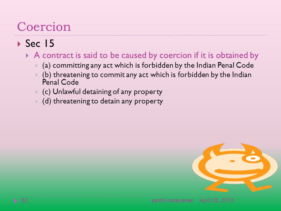 Coercion  Sec 15  A contract is said to be caused by coercion if it is obtained by  (a) committing any act which is forbidden by the Indian Penal Code  (b) threatening to commit any act which is forbidden by the Indian Penal Code  (c) Unlawful detaining of any property  (d) threatening to detain any property April 28, 201562santhi narayanan