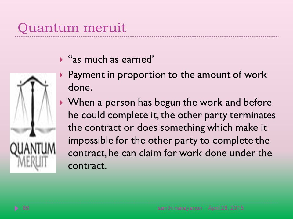 Quantum meruit  as much as earned'  Payment in proportion to the amount of work done.