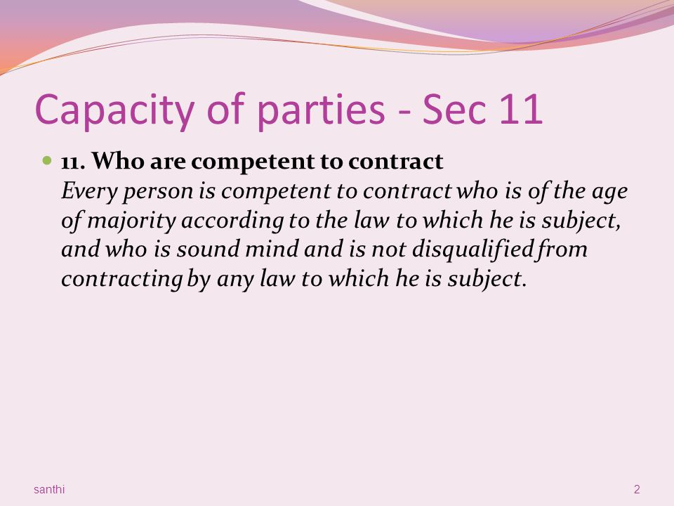 Capacity of parties - Sec 11 11. Who are competent to contract Every person is competent to contract who is of the age of majority according to the la