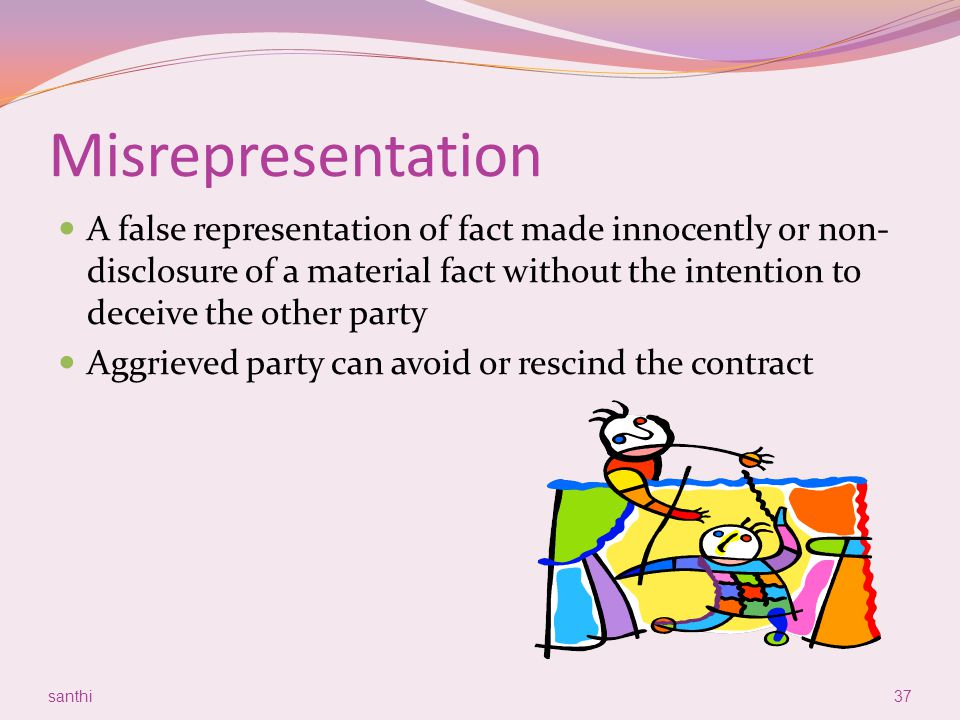 Misrepresentation A false representation of fact made innocently or non- disclosure of a material fact without the intention to deceive the other part