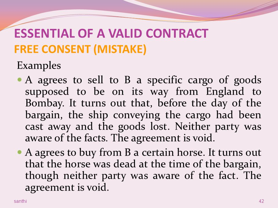 ESSENTIAL OF A VALID CONTRACT FREE CONSENT (MISTAKE) Examples A agrees to sell to B a specific cargo of goods supposed to be on its way from England t