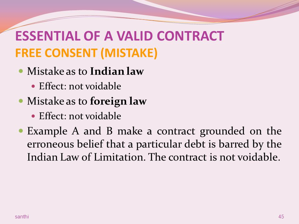 ESSENTIAL OF A VALID CONTRACT FREE CONSENT (MISTAKE) Mistake as to Indian law Effect: not voidable Mistake as to foreign law Effect: not voidable Exam