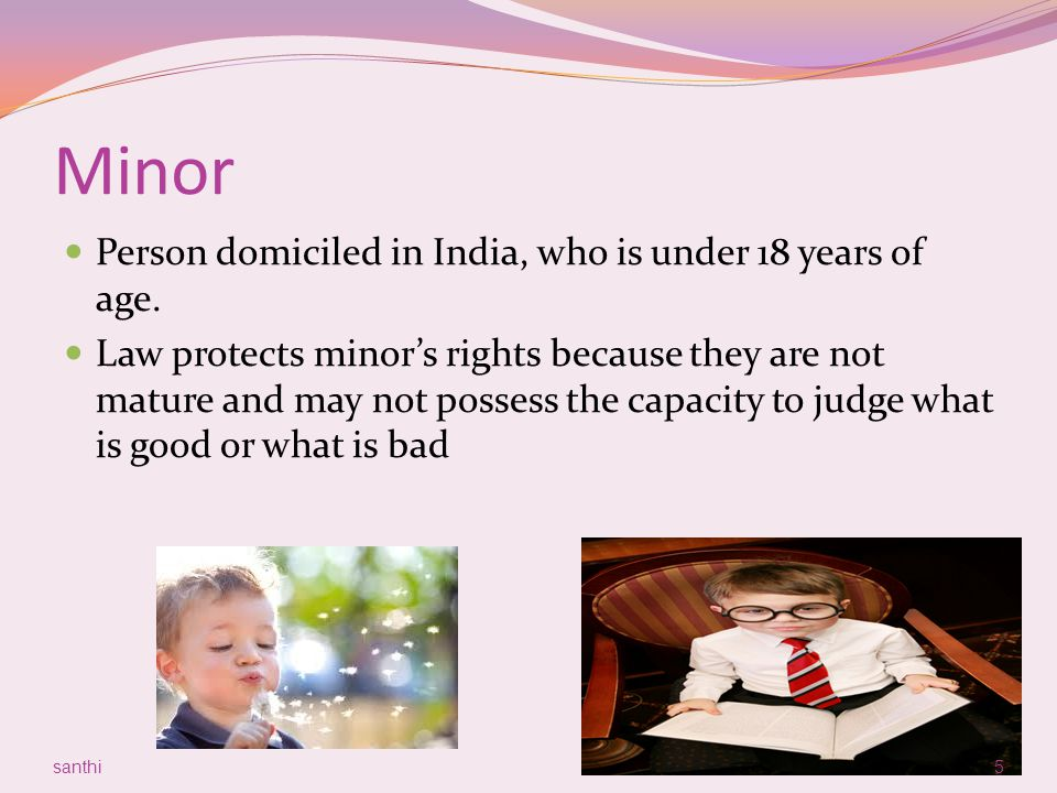 Minor Person domiciled in India, who is under 18 years of age. Law protects minor's rights because they are not mature and may not possess the capacit