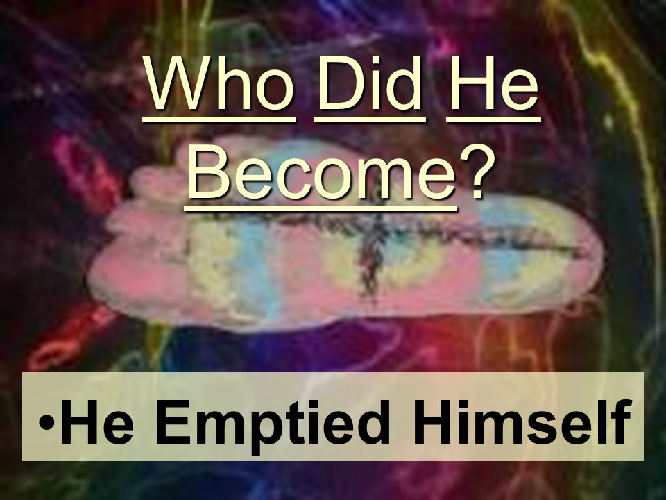 Who Did He Become? He Emptied Himself