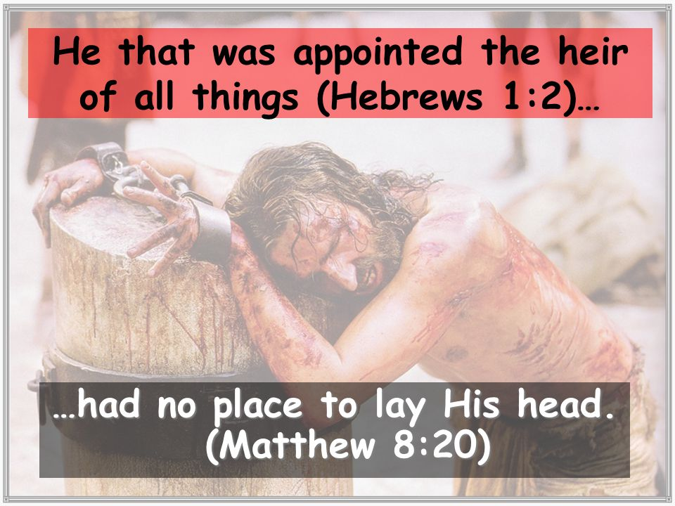 He that was appointed the heir of all things (Hebrews 1:2)… …had no place to lay His head.