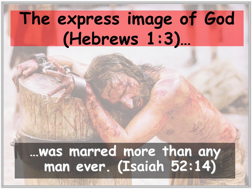 The express image of God (Hebrews 1:3)… …was marred more than any man ever. (Isaiah 52:14)