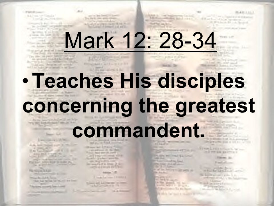Teaches His disciples concerning the greatest commandent. Mark 12: 28-34