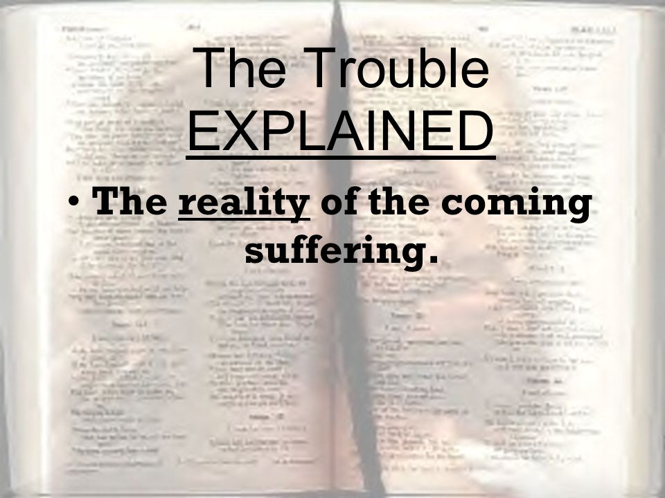 The reality of the coming suffering. The Trouble EXPLAINED