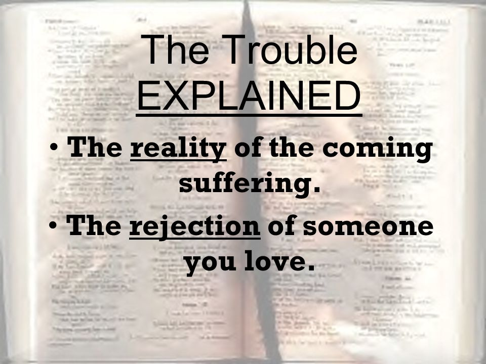 The reality of the coming suffering. The rejection of someone you love. The Trouble EXPLAINED