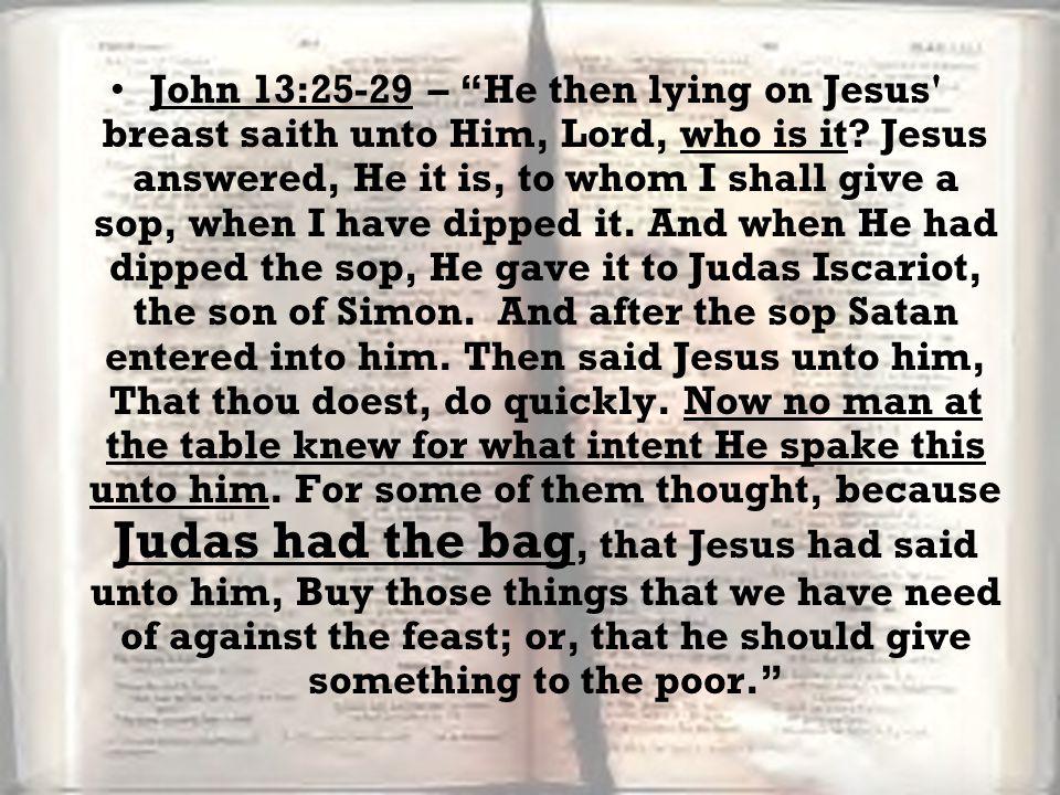 John 13:25-29 – He then lying on Jesus breast saith unto Him, Lord, who is it.