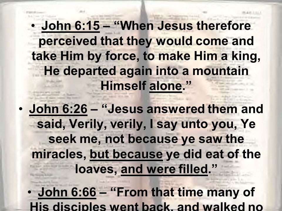 aloneJohn 6:15 – When Jesus therefore perceived that they would come and take Him by force, to make Him a king, He departed again into a mountain Himself alone. but becauseJohn 6:26 – Jesus answered them and said, Verily, verily, I say unto you, Ye seek me, not because ye saw the miracles, but because ye did eat of the loaves, and were filled. John 6:66 – From that time many of His disciples went back, and walked no more with Him.