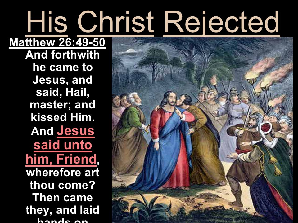 Matthew 26:49-50 And forthwith he came to Jesus, and said, Hail, master; and kissed Him.