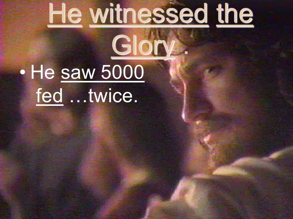He witnessed the Glory He witnessed the Glory. He saw 5000 fed …twice.