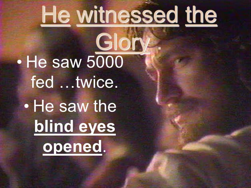 He witnessed the Glory He witnessed the Glory.He saw 5000 fed …twice.