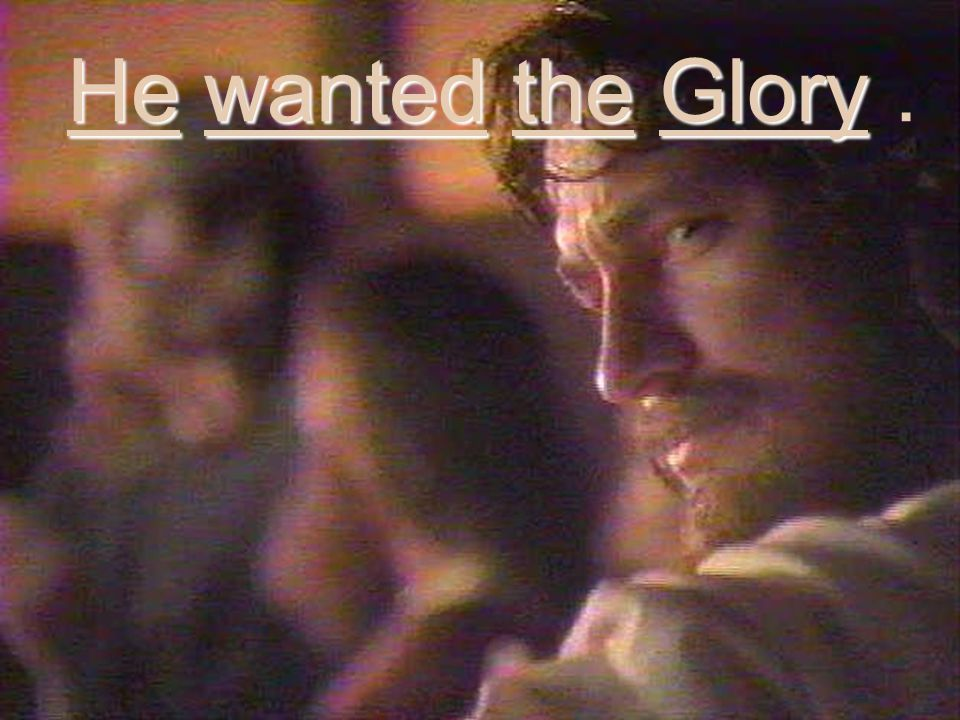 He wanted the Glory He wanted the Glory.