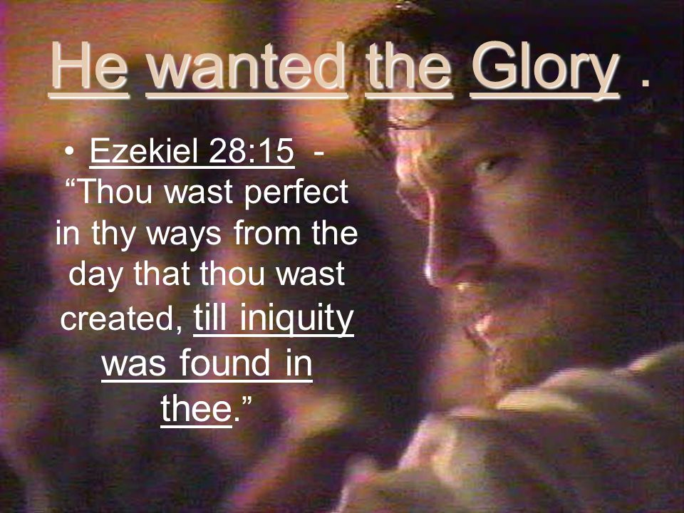Ezekiel 28:15 - Thou wast perfect in thy ways from the day that thou wast created, till iniquity was found in thee.