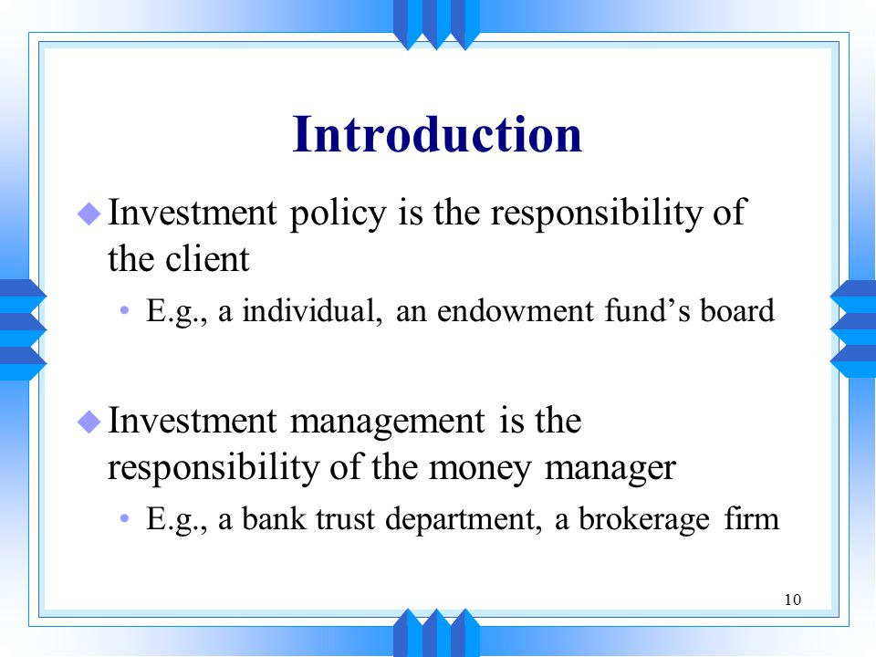 10 Introduction u Investment policy is the responsibility of the client E.g., a individual, an endowment fund's board u Investment management is the responsibility of the money manager E.g., a bank trust department, a brokerage firm
