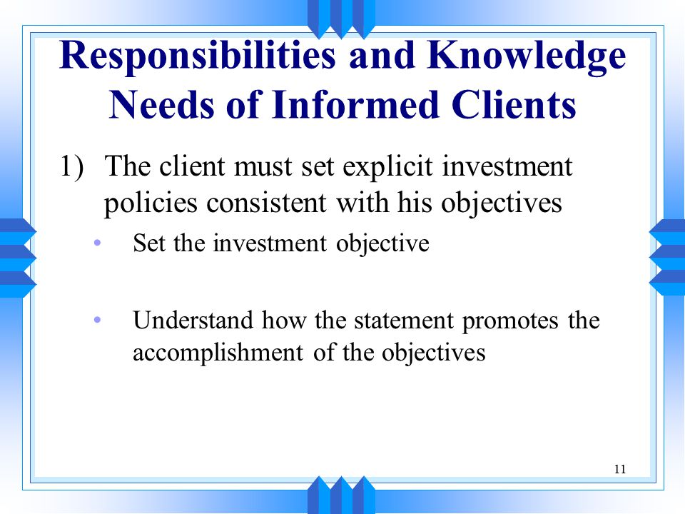11 Responsibilities and Knowledge Needs of Informed Clients 1)The client must set explicit investment policies consistent with his objectives Set the investment objective Understand how the statement promotes the accomplishment of the objectives
