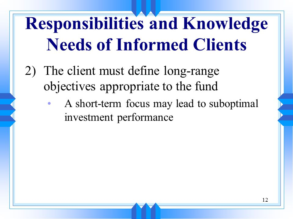 12 Responsibilities and Knowledge Needs of Informed Clients 2)The client must define long-range objectives appropriate to the fund A short-term focus may lead to suboptimal investment performance