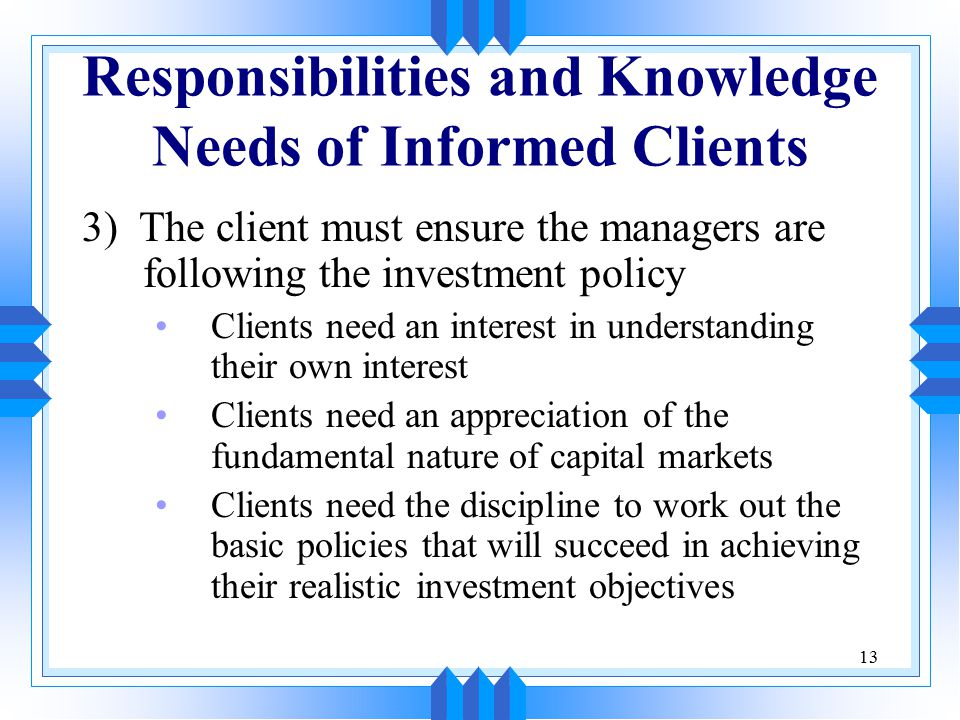 13 Responsibilities and Knowledge Needs of Informed Clients 3) The client must ensure the managers are following the investment policy Clients need an interest in understanding their own interest Clients need an appreciation of the fundamental nature of capital markets Clients need the discipline to work out the basic policies that will succeed in achieving their realistic investment objectives