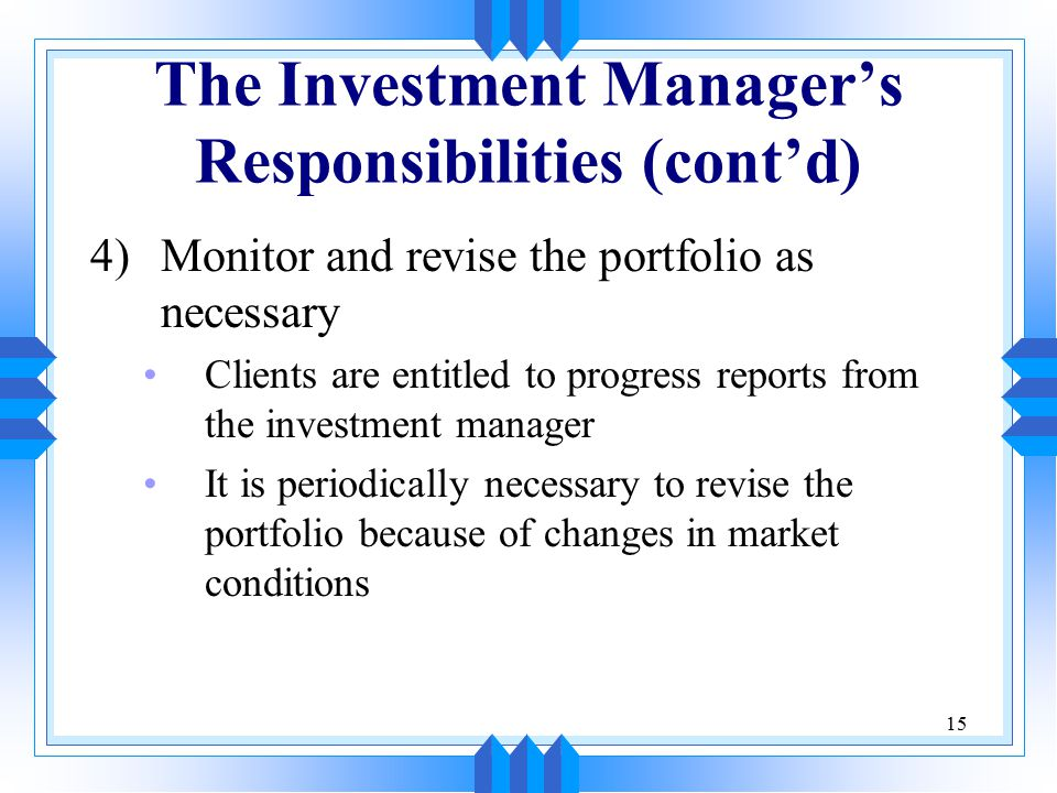 15 The Investment Manager's Responsibilities (cont'd) 4)Monitor and revise the portfolio as necessary Clients are entitled to progress reports from the investment manager It is periodically necessary to revise the portfolio because of changes in market conditions