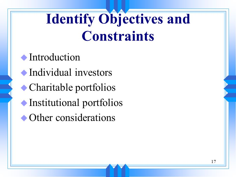 17 Identify Objectives and Constraints u Introduction u Individual investors u Charitable portfolios u Institutional portfolios u Other considerations