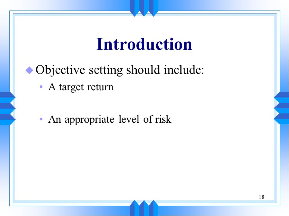 18 Introduction u Objective setting should include: A target return An appropriate level of risk