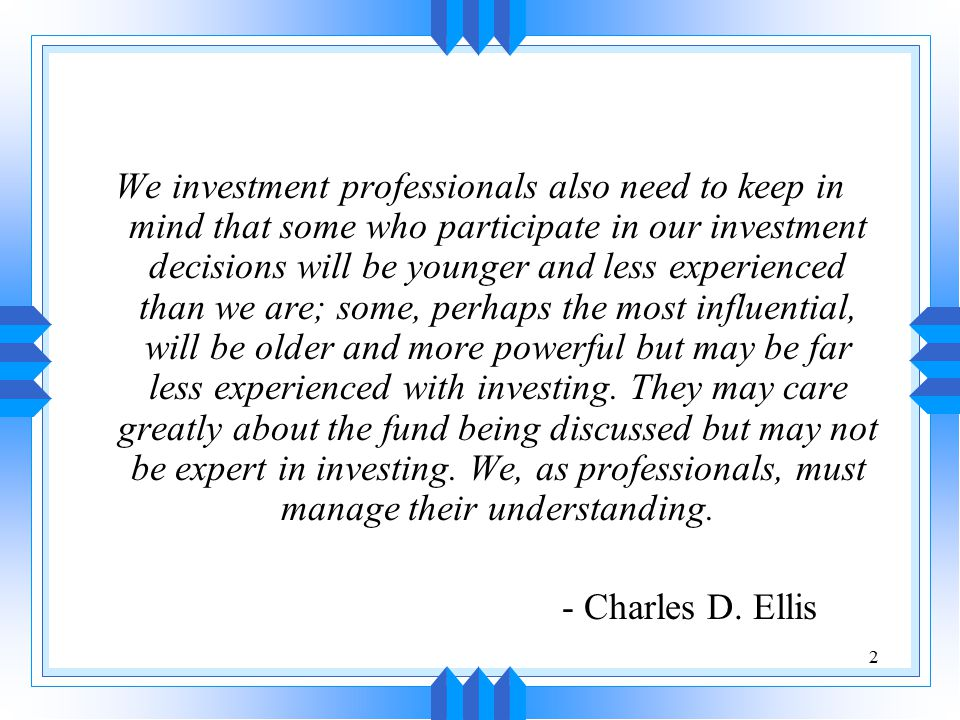 2 We investment professionals also need to keep in mind that some who participate in our investment decisions will be younger and less experienced tha