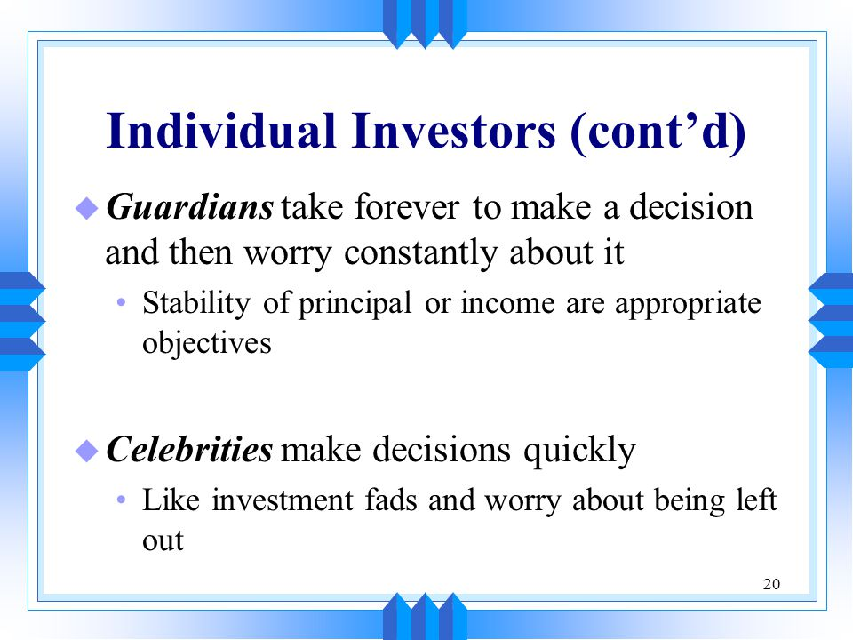 20 Individual Investors (cont'd) u Guardians take forever to make a decision and then worry constantly about it Stability of principal or income are appropriate objectives u Celebrities make decisions quickly Like investment fads and worry about being left out