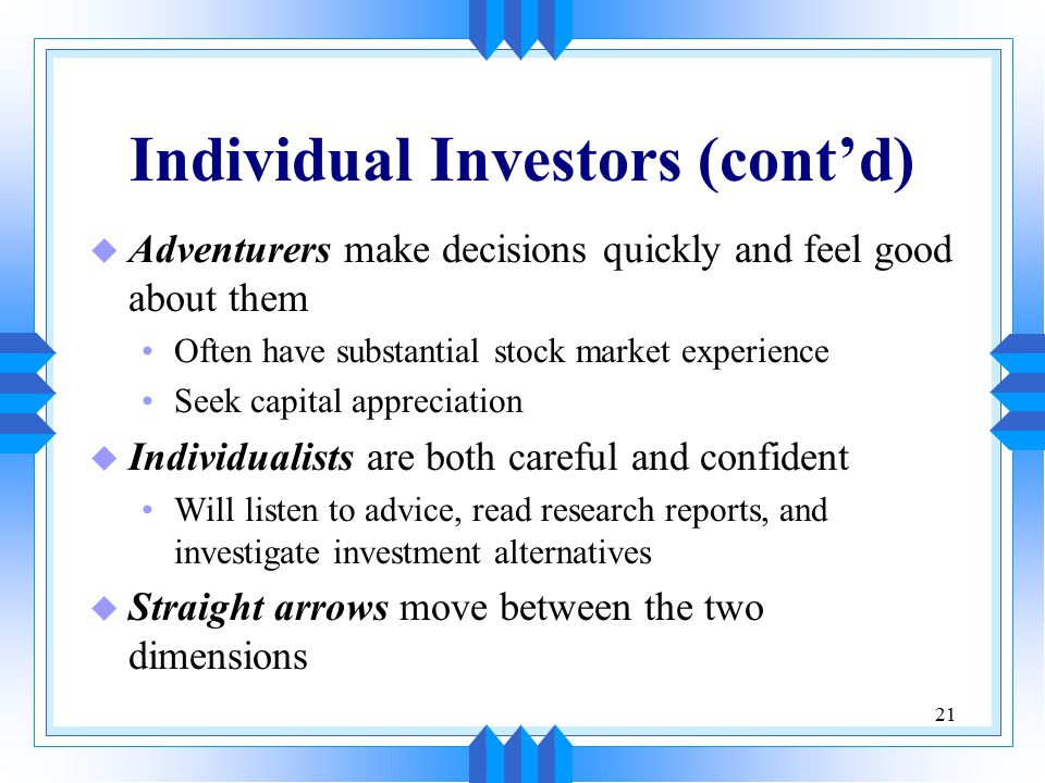 21 Individual Investors (cont'd) u Adventurers make decisions quickly and feel good about them Often have substantial stock market experience Seek capital appreciation u Individualists are both careful and confident Will listen to advice, read research reports, and investigate investment alternatives u Straight arrows move between the two dimensions