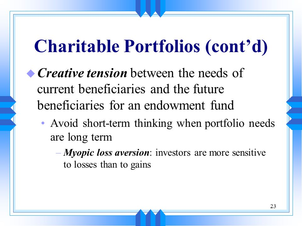 23 Charitable Portfolios (cont'd) u Creative tension between the needs of current beneficiaries and the future beneficiaries for an endowment fund Avoid short-term thinking when portfolio needs are long term –Myopic loss aversion: investors are more sensitive to losses than to gains