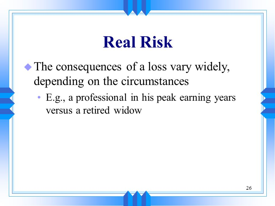 26 Real Risk u The consequences of a loss vary widely, depending on the circumstances E.g., a professional in his peak earning years versus a retired widow