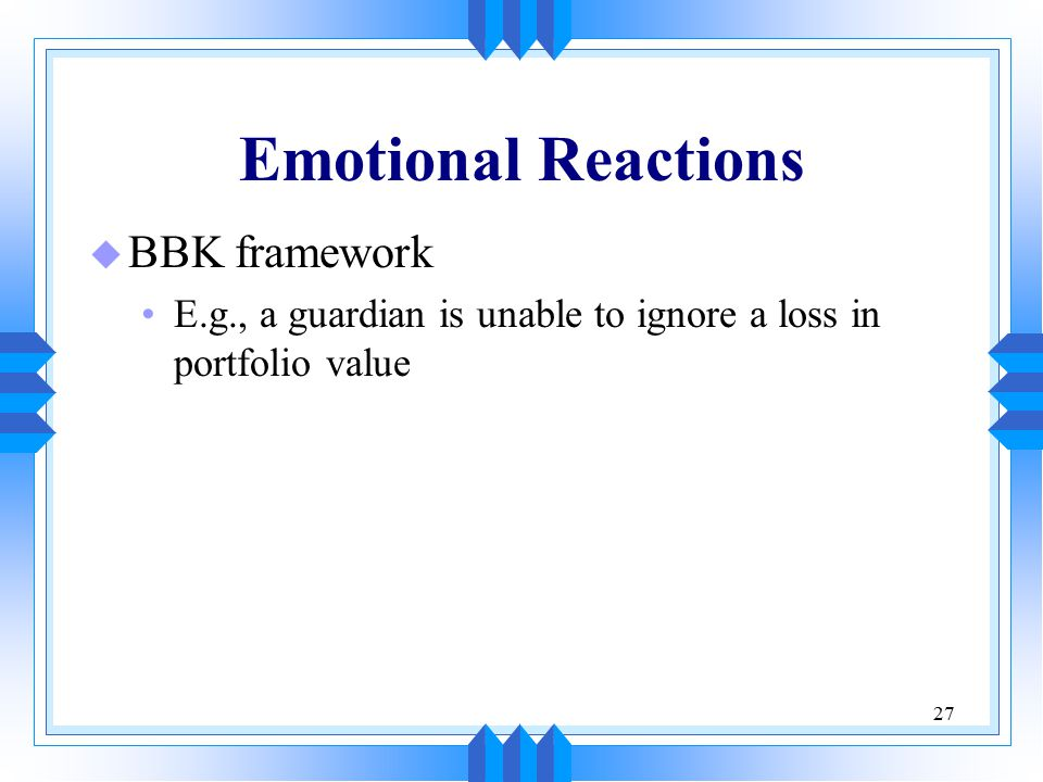 27 Emotional Reactions u BBK framework E.g., a guardian is unable to ignore a loss in portfolio value