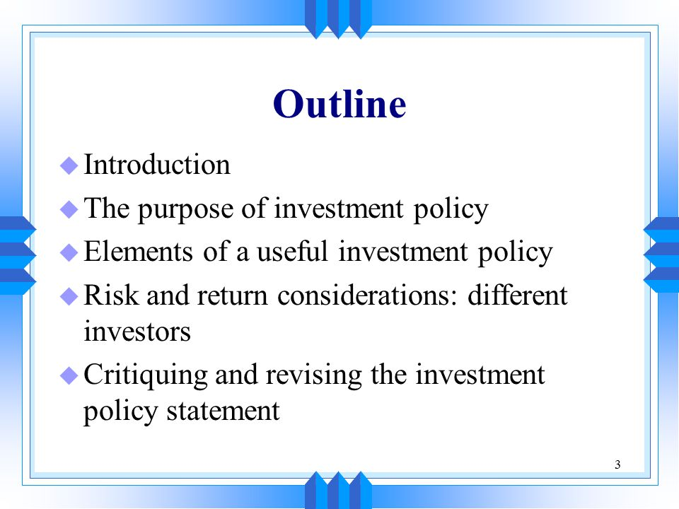 4 Introduction u Investment policy is a statement about the objectives, risk tolerance, and constraints the portfolio faces u Investment management is the practice of attempting to achieve the objectives while staying within the established constraints