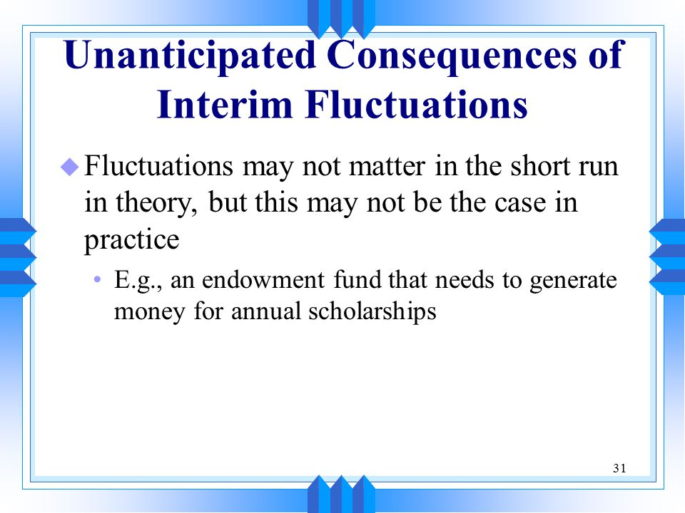 31 Unanticipated Consequences of Interim Fluctuations u Fluctuations may not matter in the short run in theory, but this may not be the case in practice E.g., an endowment fund that needs to generate money for annual scholarships