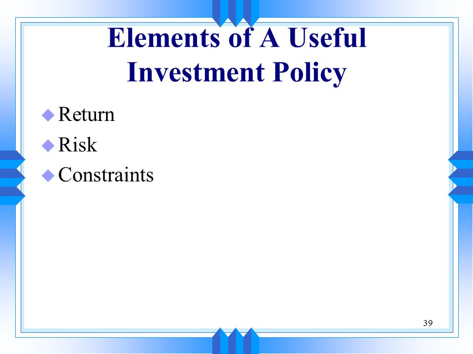 39 Elements of A Useful Investment Policy u Return u Risk u Constraints