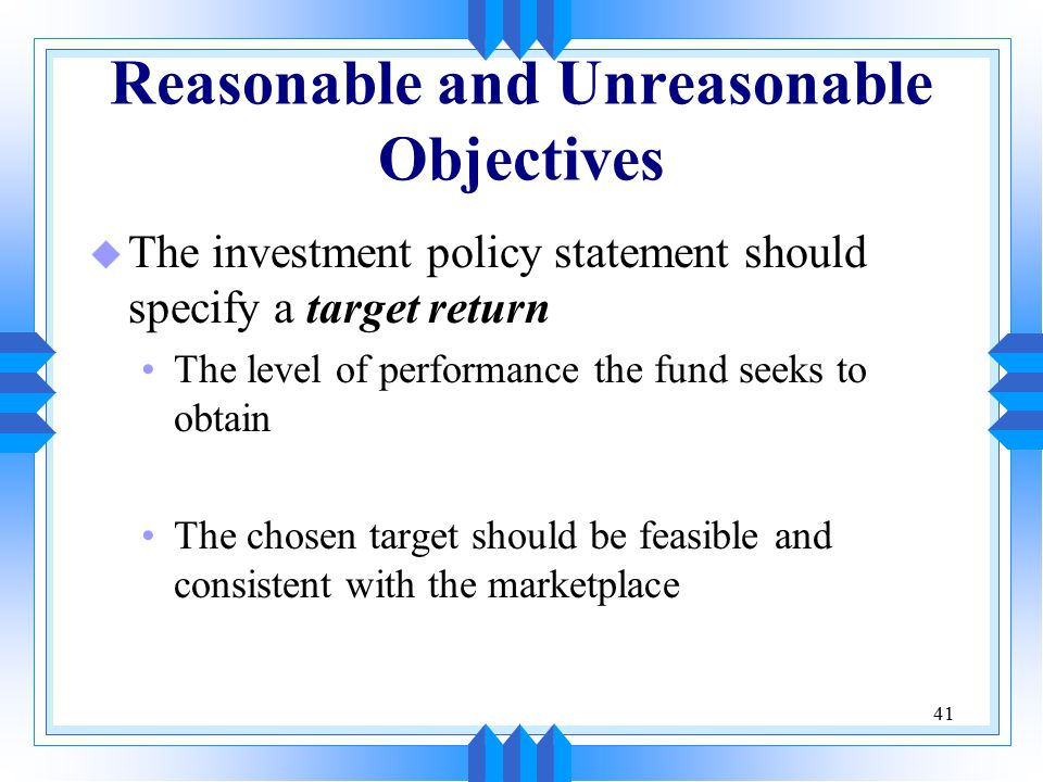 41 Reasonable and Unreasonable Objectives u The investment policy statement should specify a target return The level of performance the fund seeks to