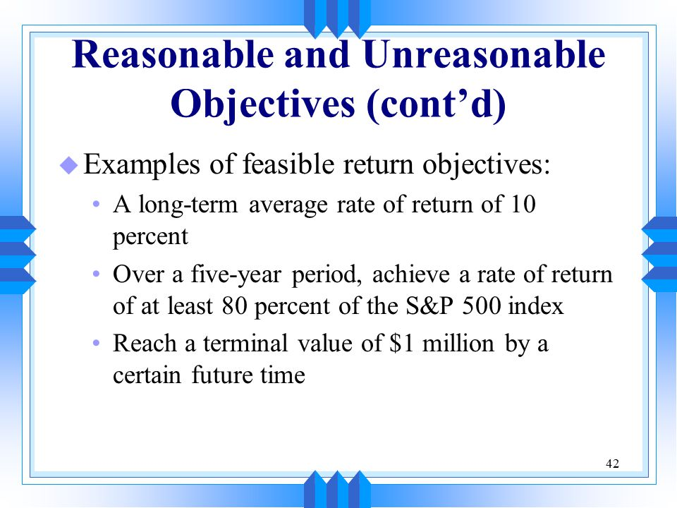 42 Reasonable and Unreasonable Objectives (cont'd) u Examples of feasible return objectives: A long-term average rate of return of 10 percent Over a five-year period, achieve a rate of return of at least 80 percent of the S&P 500 index Reach a terminal value of $1 million by a certain future time