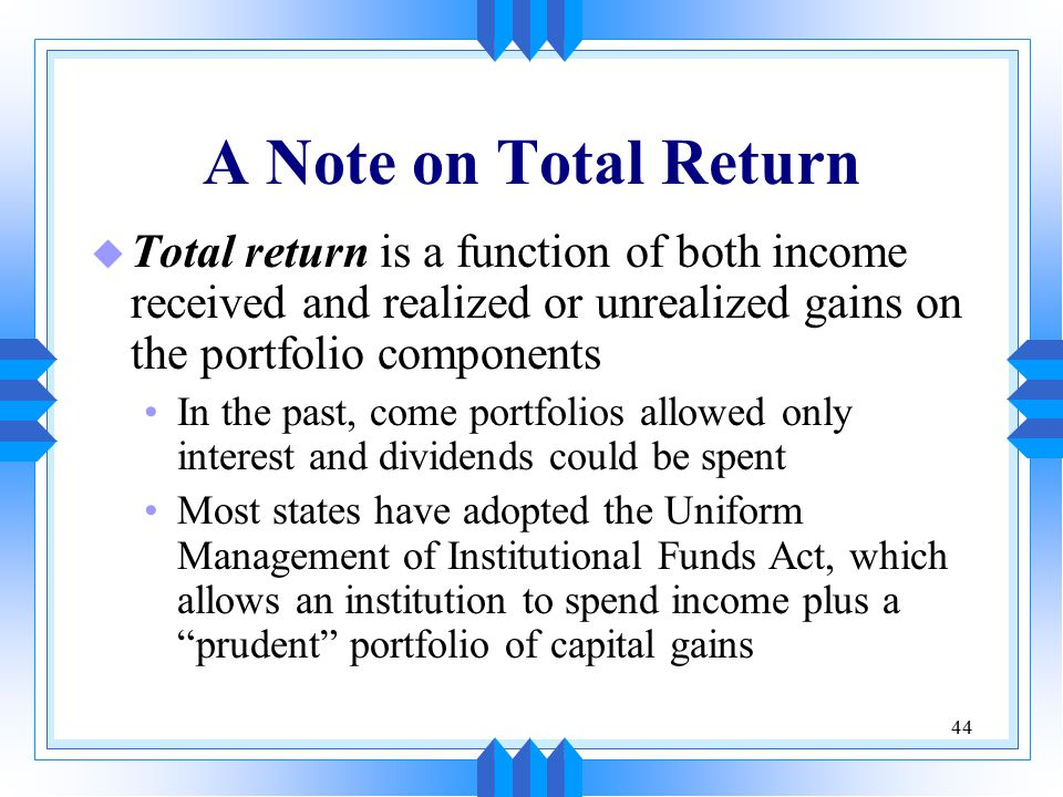 44 A Note on Total Return u Total return is a function of both income received and realized or unrealized gains on the portfolio components In the past, come portfolios allowed only interest and dividends could be spent Most states have adopted the Uniform Management of Institutional Funds Act, which allows an institution to spend income plus a prudent portfolio of capital gains