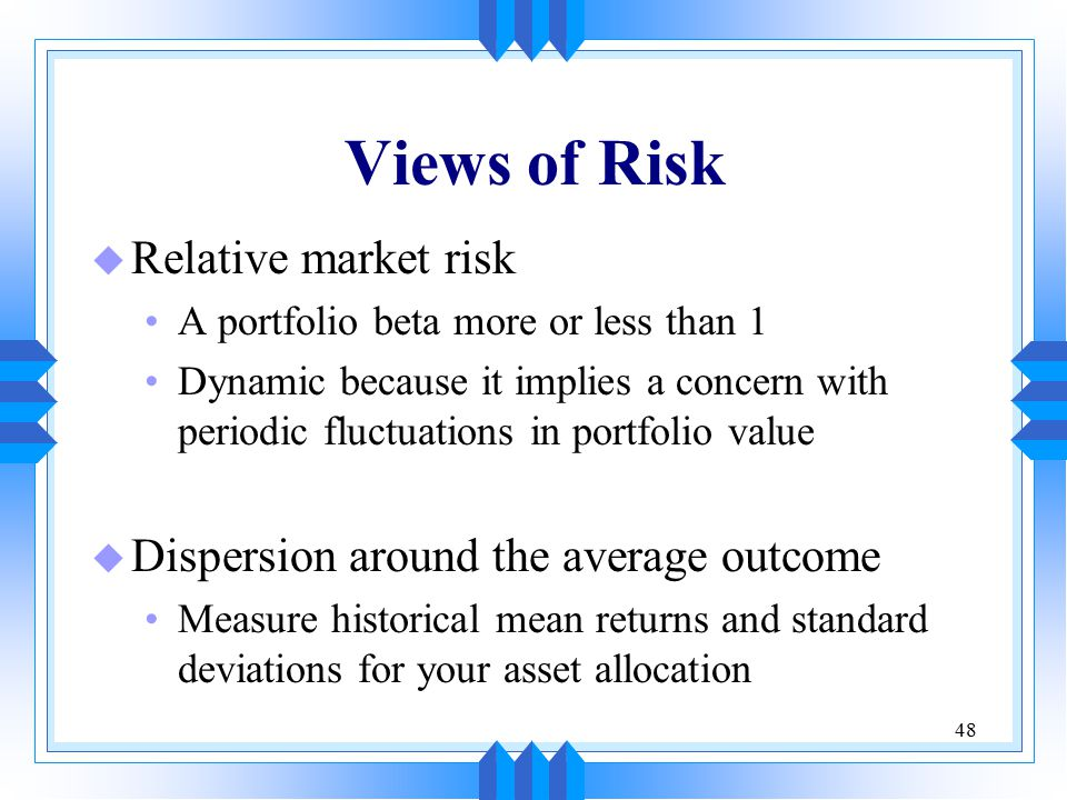48 Views of Risk u Relative market risk A portfolio beta more or less than 1 Dynamic because it implies a concern with periodic fluctuations in portfo