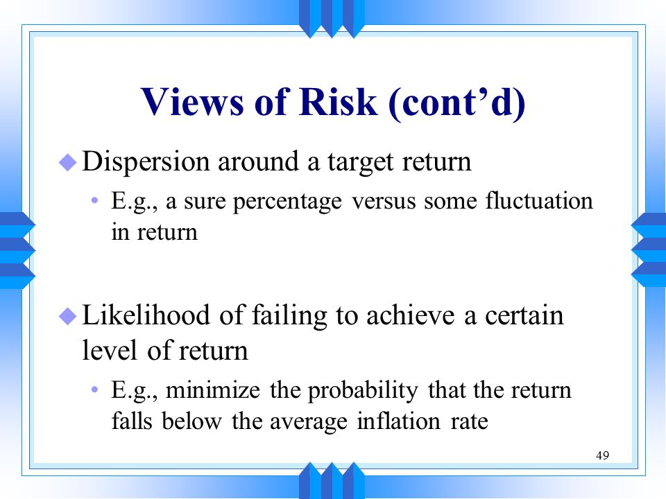 49 Views of Risk (cont'd) u Dispersion around a target return E.g., a sure percentage versus some fluctuation in return u Likelihood of failing to achieve a certain level of return E.g., minimize the probability that the return falls below the average inflation rate