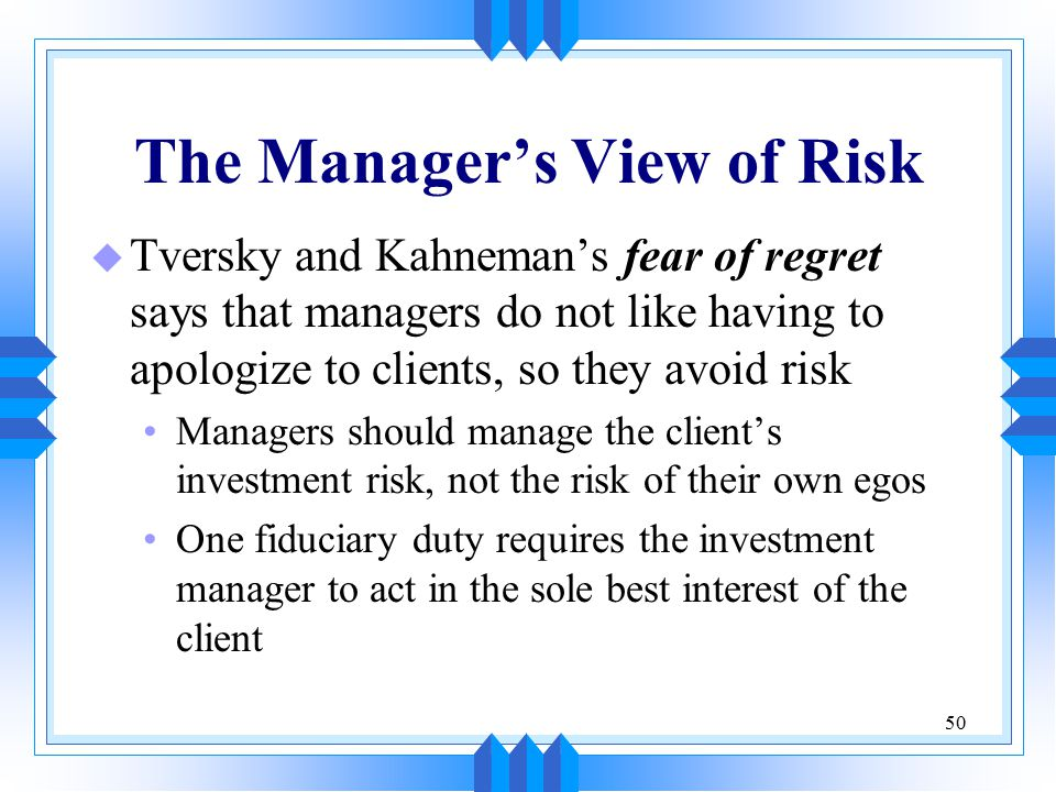 50 The Manager's View of Risk u Tversky and Kahneman's fear of regret says that managers do not like having to apologize to clients, so they avoid ris