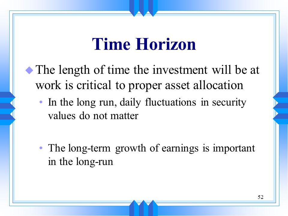 52 Time Horizon u The length of time the investment will be at work is critical to proper asset allocation In the long run, daily fluctuations in secu