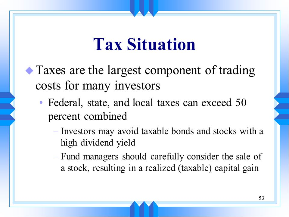 53 Tax Situation u Taxes are the largest component of trading costs for many investors Federal, state, and local taxes can exceed 50 percent combined