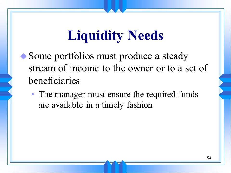 54 Liquidity Needs u Some portfolios must produce a steady stream of income to the owner or to a set of beneficiaries The manager must ensure the required funds are available in a timely fashion