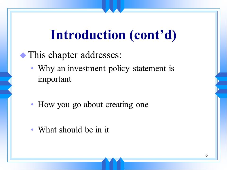 6 Introduction (cont'd) u This chapter addresses: Why an investment policy statement is important How you go about creating one What should be in it