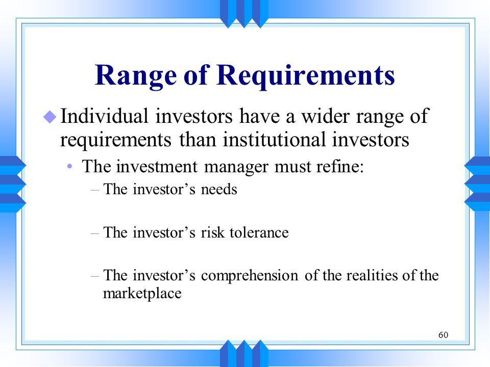 60 Range of Requirements u Individual investors have a wider range of requirements than institutional investors The investment manager must refine: –The investor's needs –The investor's risk tolerance –The investor's comprehension of the realities of the marketplace