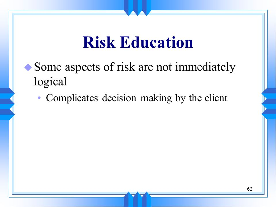 62 Risk Education u Some aspects of risk are not immediately logical Complicates decision making by the client