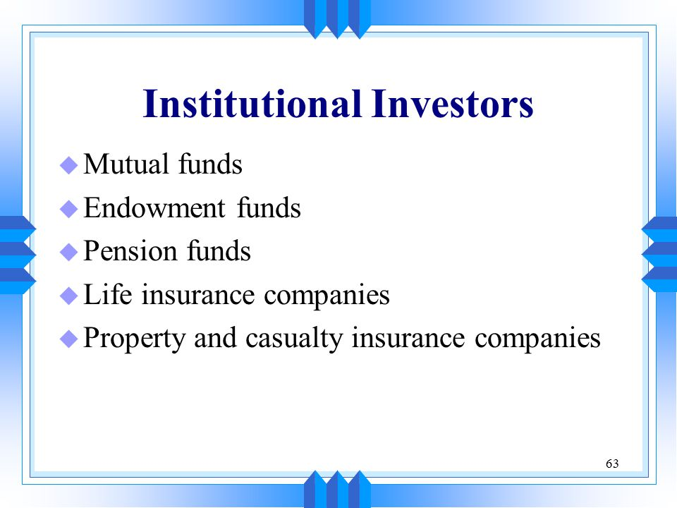 63 Institutional Investors u Mutual funds u Endowment funds u Pension funds u Life insurance companies u Property and casualty insurance companies